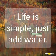 Life is simple, just add water. #seatow #boating #boatquotes