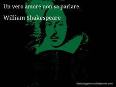 Aforisma di William Shakespeare : Un vero amore non sa parlare.
