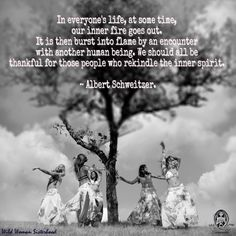 In everyone's life, at some time, our inner fire goes out. It is then burst into flame by an encounter with another human being. We should all be thankful for those people who rekindle the inner spirit. ~ Albert Schweitzer. WILD WOMAN SISTERHOODॐ #WildWomanSisterhood #wildwoman #changingwoman #sisterhood #wildwomanmedicine #EmbodyYourWildNature