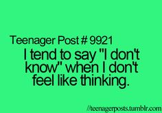 Teenager Posts. So true. And when I don't feel like talking or explaining anything. I'm very lazy