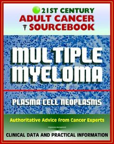 Century Adult Cancer Sourcebook: Multiple Myeloma and Plasma Cell Neoplasms (Plasmacytoma, Macroglobulinemia, MGUS) - Clinical Data for Patients, Families, and Physicians Bone Cancer, Kidney Cancer, Liver Cancer, Colon Cancer, Breast Cancer, Burkitt's Lymphoma, Neuroendocrine Cancer