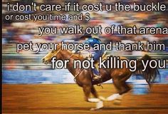 Saying good job to my horse all the time after we run. Even if he knocks a barrel