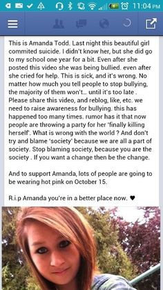 RIP Amanda Todd, you were too young and people are just cruel NO ONE deserves to be treated this way! Everyone makes mistakes in life, it does NOT give people the right to bully others! Before you judge someone, just make sure your perfect first. Stop Bullying Now, Anti Bullying, Amanda Todd, Vancouver, Everyone Makes Mistakes, We Are All Human, Faith In Humanity Restored, Cry For Help, I Care