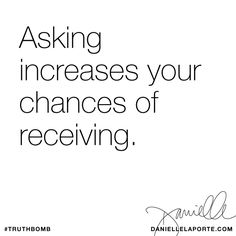 Asking increases your chances of receiving. Subscribe: DanielleLaPorte.com #Truthbomb #Words #Quotes