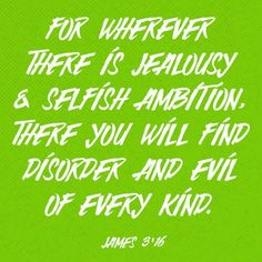 For where you have envy and selfish ambition, there you find disorder and every evil practice.  James 3:16