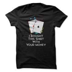I Bought This Shirt With Your Money Great Poker Funny T Shirts, Hoodies. Check price ==► https://www.sunfrog.com/Funny/I-Bought-This-Shirt-With-Your-Money-Great-Poker-Funny-Shirt.html?41382