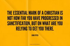 The essential mark of a Christian is not how far you have progressed in sanctification, but on what are you relying to get you there. - John Piper