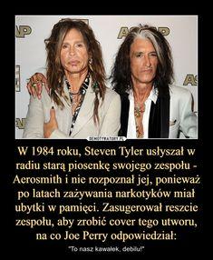 """W 1984 roku, Steven Tyler usłyszał w radiu starą piosenkę swojego zespołu - Aerosmith i nie rozpoznał jej, ponieważ po latach zażywania narkotyków miał ubytki w pamięci. Zasugerował reszcie zespołu, aby zrobić cover tego utworu, na co Joe Perry odpowiedzi – """"To nasz kawałek, debilu!"""""""