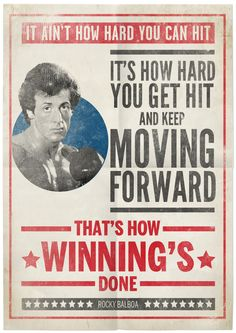 It ain't how hard you can hit, it's how hard you can get hit and keep moving forward. That's how winning's done.