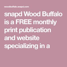 snapd Wood Buffalo is a FREE monthly print publication and website specializing in a