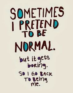 Sometimes I pretent to be normal but it gets boring so I get back to being me | Inspirational Quotes