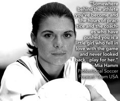 My favorite quote from a female athlete for any sport!!! Mia Hamm- Forward for the Women's USA Soccer Team