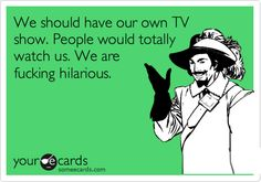 Funny Friendship Ecard: We should have our own TV show. People would totally watch us. We are fucking hilarious.