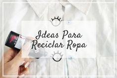 Ideas para reciclar ropa vieja. Reutiliza tus prendas usadas