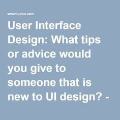 User Interface Design: What tips or advice would you give to someone that is new to UI design? - Quora