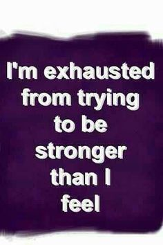 Exhaustion, being strong, no matter what.