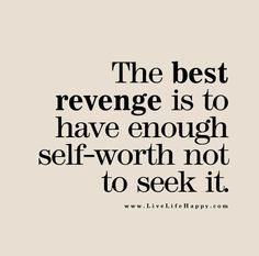 The best revenge is to have enough self-worth not to seek it. Hold back, keep calm. What we sow, we will reap