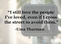 """I still love the people that I've loved, even if I cross the street to avoid them."" - Uma Thurman"