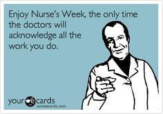 Enjoy Nurse's Week, the only time the doctors will acknowledge all the work you do.