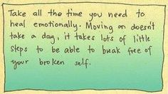 Take all the time you need to heal emotionally. Moving on doesn't take a day, it takes lots of little steps to be able to break free of your broken self.