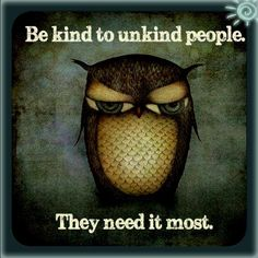 be kind to unkind people. they need it most.