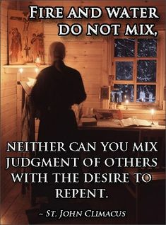 """Fire and water do not mix. Neither can you mix judgment of others with the desire to repent."" - Saint John Climacus Good reminder for my spiritual life. Catholic Quotes, Religious Quotes, Catholic Prayers, Christian Life, Christian Quotes, Prayer Corner, Religion Catolica, True Faith, Saint Quotes"