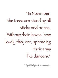 """~ Autumn ~ """"In November, the trees are standing all sticks and bones. Without their leaves, how lovely they are, spreading their arms like dancers."""" ~ Cynthia Rylant, In November  #Quote"""