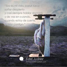 """""""Esa es mi vida, cazar ideas soñar despierto y casi siempre hablar dormido y de vez en cuando,  cuando estoy de suerte, hablar contigo.""""  Edel Juárez"""