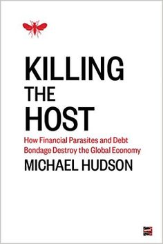 Amazon.com: Killing the Host: How Financial Parasites and Debt Bondage Destroy the Global Economy eBook: Michael Hudson: Books