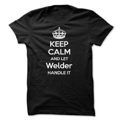 Keep Calm and Let Welder Handle It T Shirt, Hoodie, Sweatshirts - shirt #style #clothing
