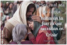 """#EspiritualmenteHablando """"Sea cual sea su carga, hallarán la fuerza que necesitan en Cristo"""" Howard W Hunter"""