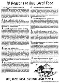 reasons to buy local food Local foods: better nutrition typically the local produce that you buy locally (farmers markets, etc) will have been recently picked or harvested locally grown fruits and vegetables generally end up in your hands at their peak of flavor because they were picked 'in-season' the only way to get it any.