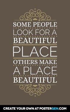 Some people look for a beautiful place, others make a place beautiful