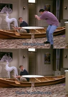 """Joey: """" Wait right there.""""  Chandler: """"Oh no... I'm paddling away!""""  Chandler Bing's sarcastic humor cracks me up!!"""