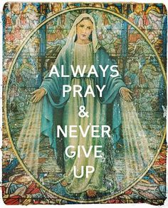 Always pray...given in every vision by our Blessed Mother.