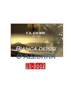 V.S. Gaudio □ Bianca deissi o azzurra  scrittura e poesia, uh magazine, uh-book, letteratura, v.s.gaudio