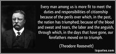 Every man among us is more fit to meet the duties and responsibilities of citizenship because of the perils over which, in the past, the nation has triumphed; because of the blood and sweat and tears, the labor and the anguish, through which, in the days that have gone, our forefathers moved on to triumph. (Theodore Roosevelt)   #quotes #quote #quotations #TheodoreRoosevelt