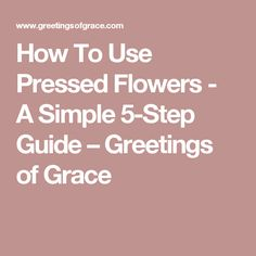 How To Use Pressed Flowers - A Simple 5-Step Guide – Greetings of Grace