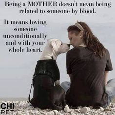 Being a mother…I love this! I was not blessed with children of my own, but I do have two fur babies, whom I treat as my children and love with all my heart...and they love me back...unconditionally.