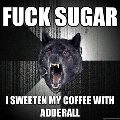 fuck sugar i sweeten my coffee with adderall - fuck sugar i sweeten my coffee…