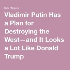 Vladimir Putin Has a Plan for Destroying the West—and It Looks a Lot Like Donald Trump