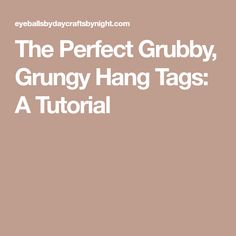 The Perfect Grubby, Grungy Hang Tags: A Tutorial