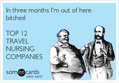 someecards.com - In three months I'm out of here bitches! TOP 12 TRAVEL NURSING COMPANIES