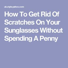 How To Get Rid Of Scratches On Your Sunglasses Without Spending A Penny