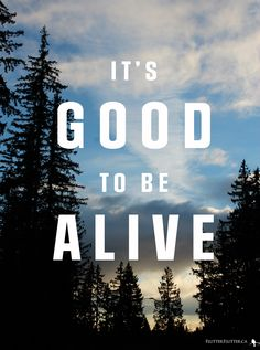 heard this song yesterday and made me realize how truly lucky we are to be alive.   Good To Be Alive by Jason Gray