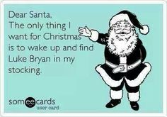 Yeah, I know Christmas just passed, but I'll take a late present, or heck-- next year is fine, too. Luke Bryan!!!