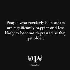 psych-facts: People who regularly help others are significantly happier and less likely to become depressed as they get older. Psychology Fun Facts, Psychology Quotes, Abnormal Psychology, Quotes To Live By, Me Quotes, Emotion, Think, Helping Others, Helping People