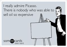 I really admire Picasso. There is nobody who was able to sell oil so expensive.