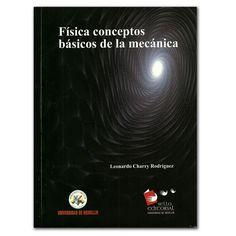 Física conceptos básicos de la mecánica - Leonardo Charry Rodríguez – Universidad de Medellín  http://www.librosyeditores.com/tiendalemoine/3083-fisica-conceptos-basicos-de-la-mecanica.html  Editores y distribuidores