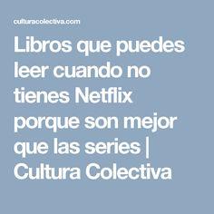 Libros que puedes leer cuando no tienes Netflix porque son mejor que las series | Cultura Colectiva